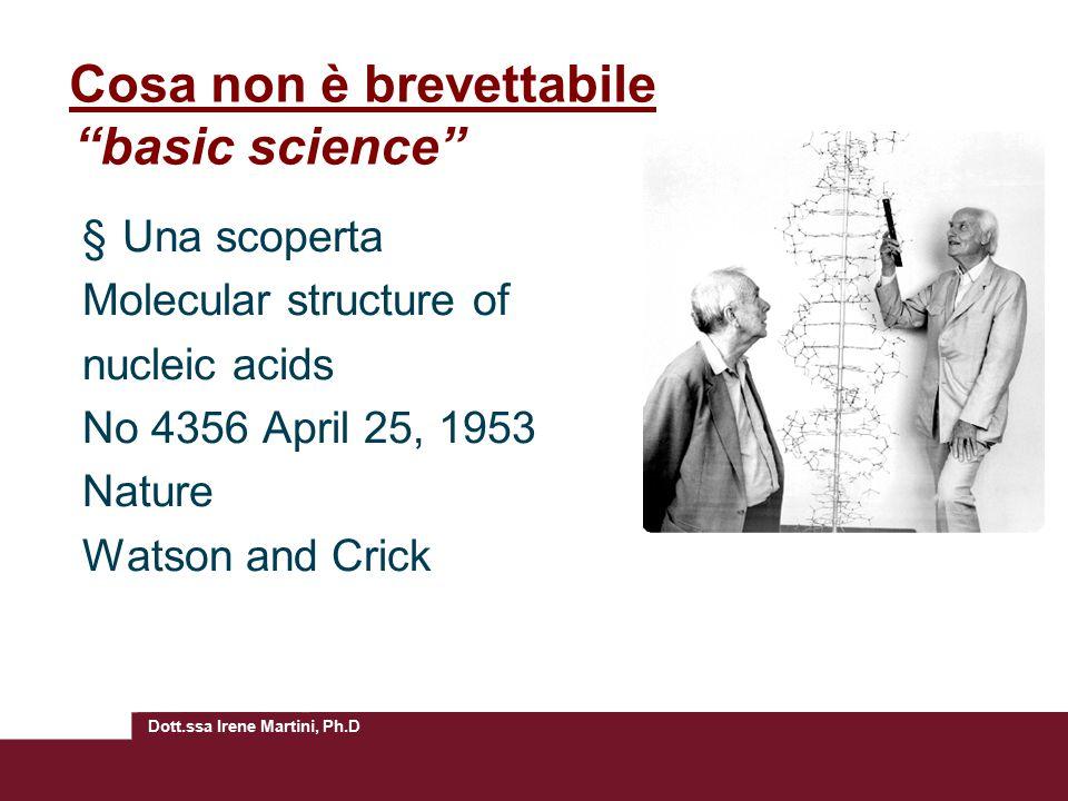 Dott.ssa Irene Martini, Ph.D Cosa non è brevettabile basic science §Una scoperta Molecular structure of nucleic acids No 4356 April 25, 1953 Nature Watson and Crick