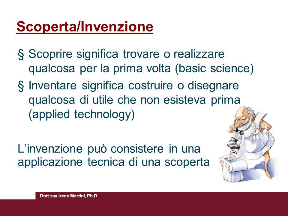 Dott.ssa Irene Martini, Ph.D Scoperta/Invenzione §Scoprire significa trovare o realizzare qualcosa per la prima volta (basic science) §Inventare signi