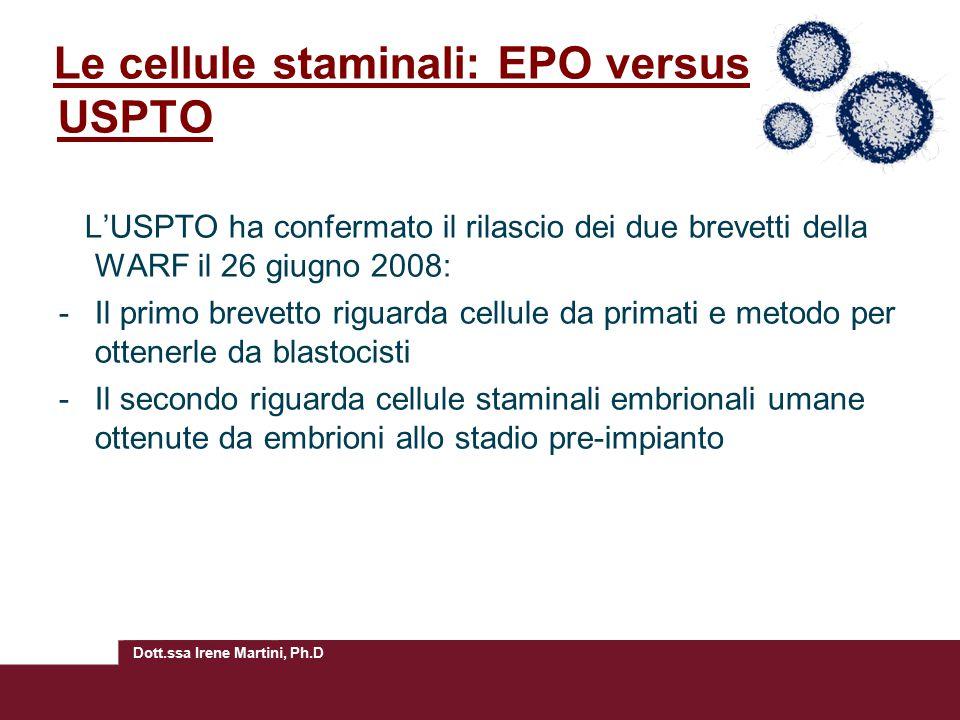 Dott.ssa Irene Martini, Ph.D Le cellule staminali: EPO versus USPTO L'USPTO ha confermato il rilascio dei due brevetti della WARF il 26 giugno 2008: -Il primo brevetto riguarda cellule da primati e metodo per ottenerle da blastocisti -Il secondo riguarda cellule staminali embrionali umane ottenute da embrioni allo stadio pre-impianto