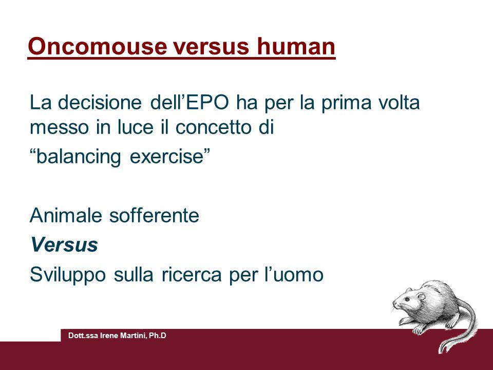 Dott.ssa Irene Martini, Ph.D Oncomouse versus human La decisione dell'EPO ha per la prima volta messo in luce il concetto di balancing exercise Animale sofferente Versus Sviluppo sulla ricerca per l'uomo