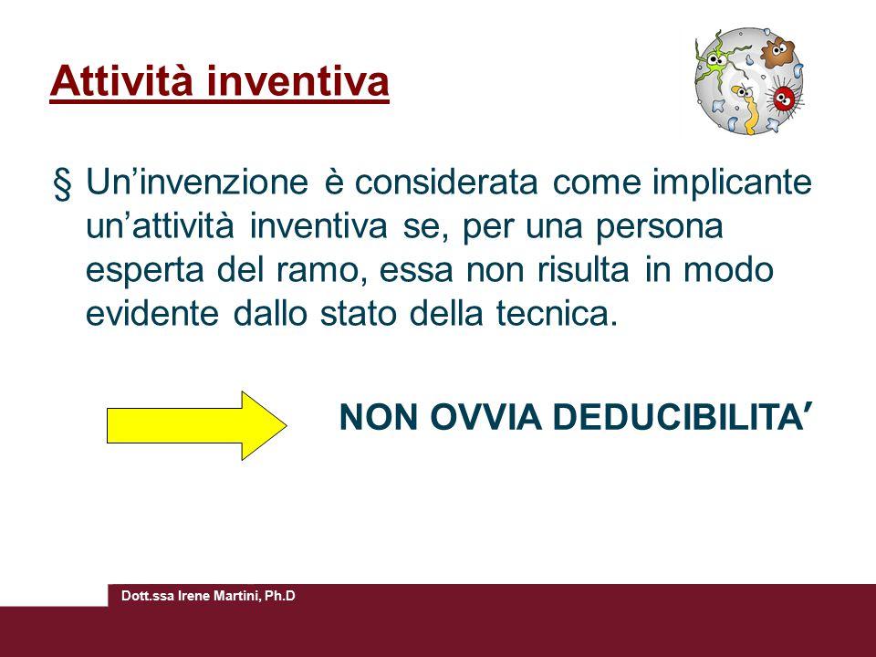 Dott.ssa Irene Martini, Ph.D Attività inventiva §Un'invenzione è considerata come implicante un'attività inventiva se, per una persona esperta del ramo, essa non risulta in modo evidente dallo stato della tecnica.