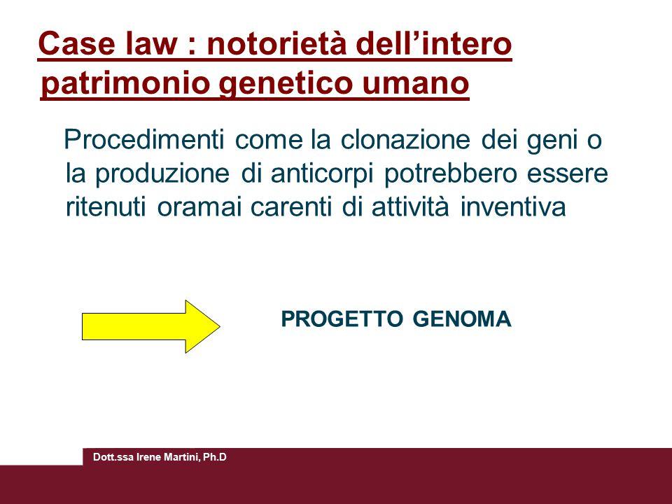 Dott.ssa Irene Martini, Ph.D Case law : notorietà dell'intero patrimonio genetico umano Procedimenti come la clonazione dei geni o la produzione di anticorpi potrebbero essere ritenuti oramai carenti di attività inventiva PROGETTO GENOMA