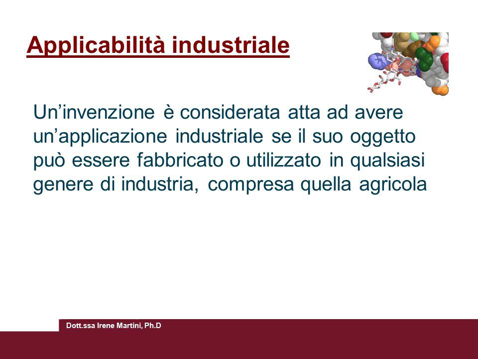 Dott.ssa Irene Martini, Ph.D Applicabilità industriale Un'invenzione è considerata atta ad avere un'applicazione industriale se il suo oggetto può essere fabbricato o utilizzato in qualsiasi genere di industria, compresa quella agricola