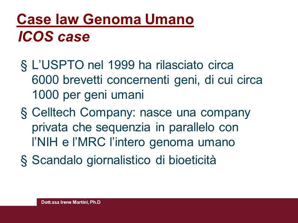 Dott.ssa Irene Martini, Ph.D Case law Genoma Umano ICOS case §L'USPTO nel 1999 ha rilasciato circa 6000 brevetti concernenti geni, di cui circa 1000 per geni umani §Celltech Company: nasce una company privata che sequenzia in parallelo con l'NIH e l'MRC l'intero genoma umano §Scandalo giornalistico di bioeticità