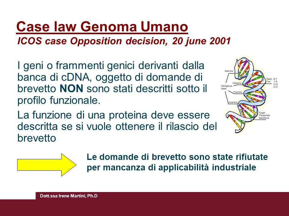 Dott.ssa Irene Martini, Ph.D Case law Genoma Umano ICOS case Opposition decision, 20 june 2001 I geni o frammenti genici derivanti dalla banca di cDNA, oggetto di domande di brevetto NON sono stati descritti sotto il profilo funzionale.