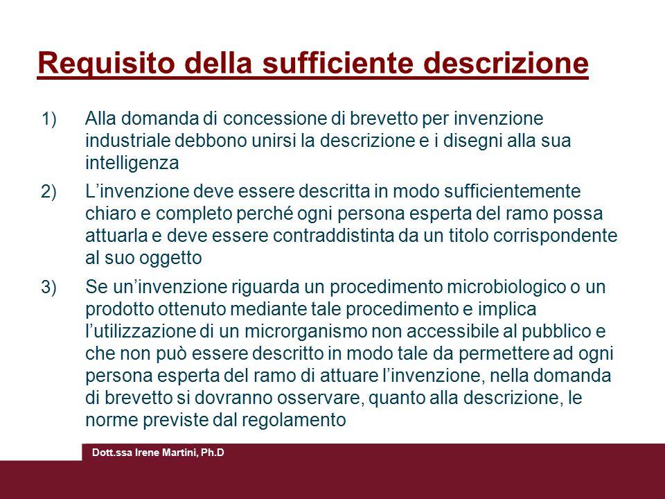 Dott.ssa Irene Martini, Ph.D Requisito della sufficiente descrizione 1) Alla domanda di concessione di brevetto per invenzione industriale debbono uni