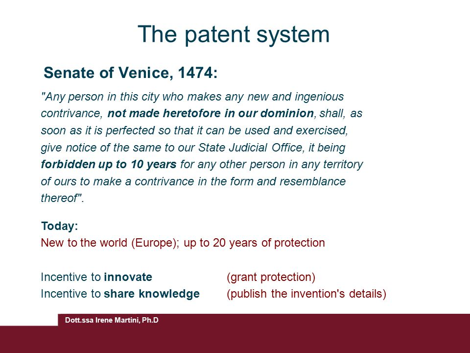 Dott.ssa Irene Martini, Ph.D Exclusivity enables investment and higher returns on investment Strong, enforceable legal right Makes invention tradable (licensing) Reveals invention to competitors (after 18 months) Can be expensive Patent enforceable only after grant (this can take 4-5 years) Advantages and disadvantages of patenting AdvantagesDisadvantages