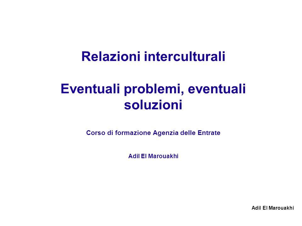 Relazioni interculturali Eventuali problemi, eventuali soluzioni Corso di formazione Agenzia delle Entrate Adil El Marouakhi