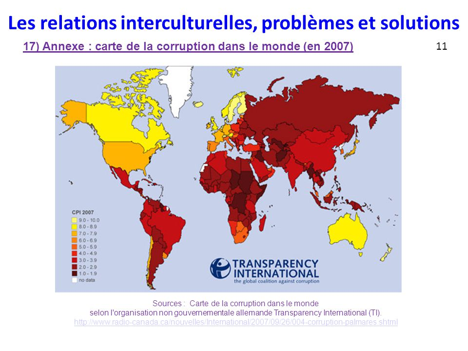 Les relations interculturelles, problèmes et solutions 17) Annexe : carte de la corruption dans le monde (en 2007) 11 Sources : Carte de la corruption dans le monde selon l organisation non gouvernementale allemande Transparency International (TI).