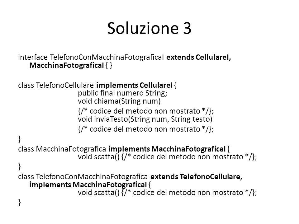 Soluzione 3 interface TelefonoConMacchinaFotograficaI extends CellulareI, MacchinaFotograficaI { } class TelefonoCellulare implements CellulareI { public final numero String; void chiama(String num) {/* codice del metodo non mostrato */}; void inviaTesto(String num, String testo) {/* codice del metodo non mostrato */}; } class MacchinaFotografica implements MacchinaFotograficaI { void scatta() {/* codice del metodo non mostrato */}; } class TelefonoConMacchinaFotografica extends TelefonoCellulare, implements MacchinaFotograficaI { void scatta() {/* codice del metodo non mostrato */}; }