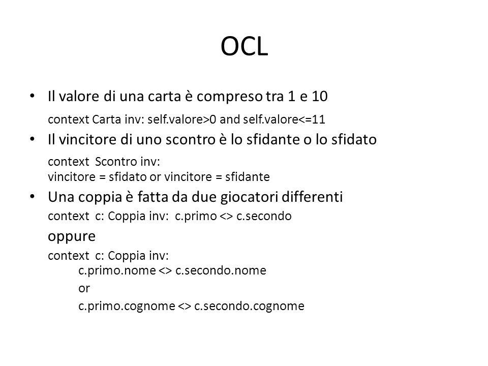 OCL Il valore di una carta è compreso tra 1 e 10 context Carta inv: self.valore>0 and self.valore<=11 Il vincitore di uno scontro è lo sfidante o lo sfidato context Scontro inv: vincitore = sfidato or vincitore = sfidante Una coppia è fatta da due giocatori differenti context c: Coppia inv: c.primo <> c.secondo oppure context c: Coppia inv: c.primo.nome <> c.secondo.nome or c.primo.cognome <> c.secondo.cognome