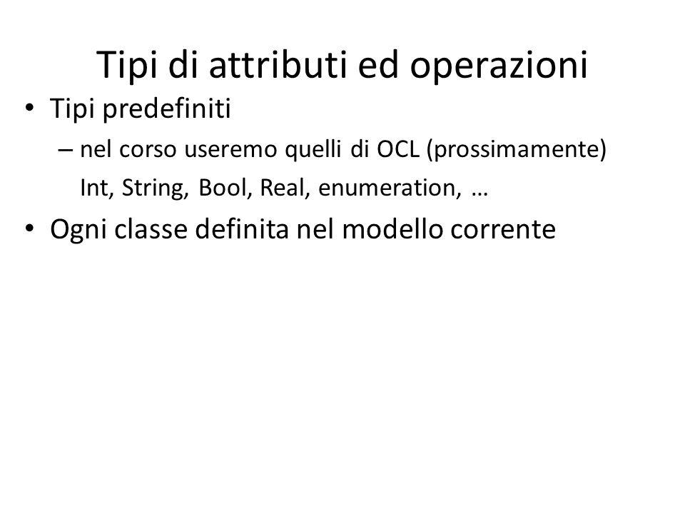 Tipi di attributi ed operazioni Tipi predefiniti – nel corso useremo quelli di OCL (prossimamente) Int, String, Bool, Real, enumeration, … Ogni classe definita nel modello corrente