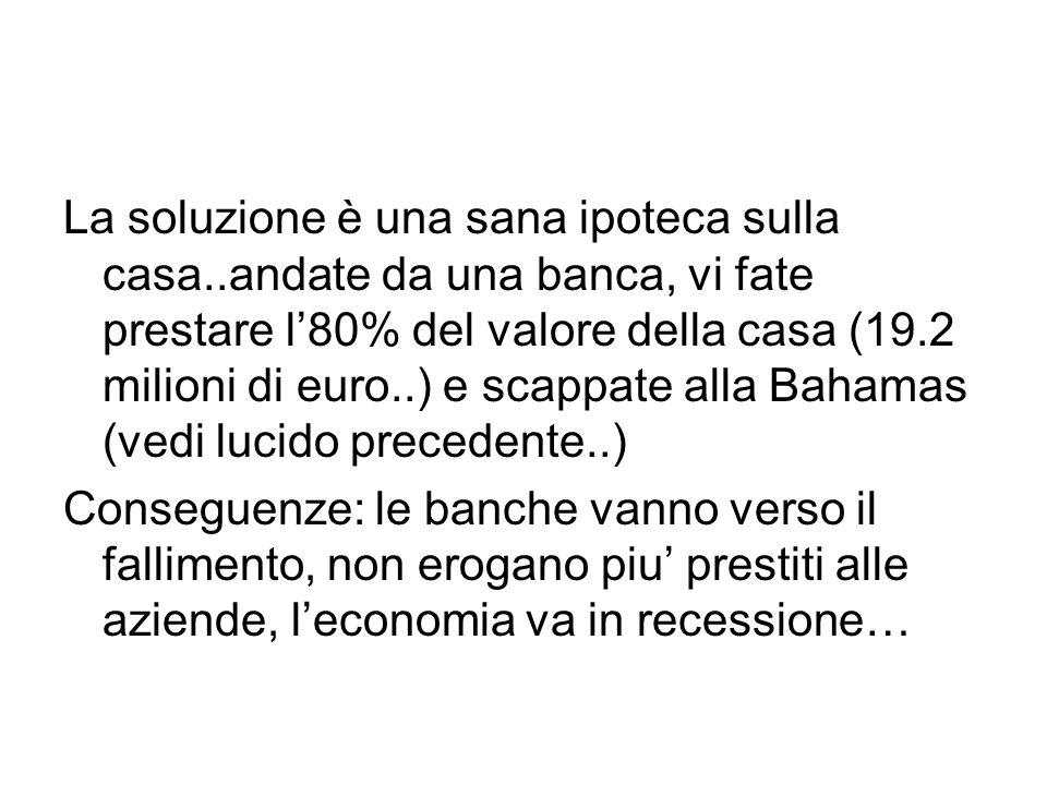 La soluzione è una sana ipoteca sulla casa..andate da una banca, vi fate prestare l'80% del valore della casa (19.2 milioni di euro..) e scappate alla Bahamas (vedi lucido precedente..) Conseguenze: le banche vanno verso il fallimento, non erogano piu' prestiti alle aziende, l'economia va in recessione…