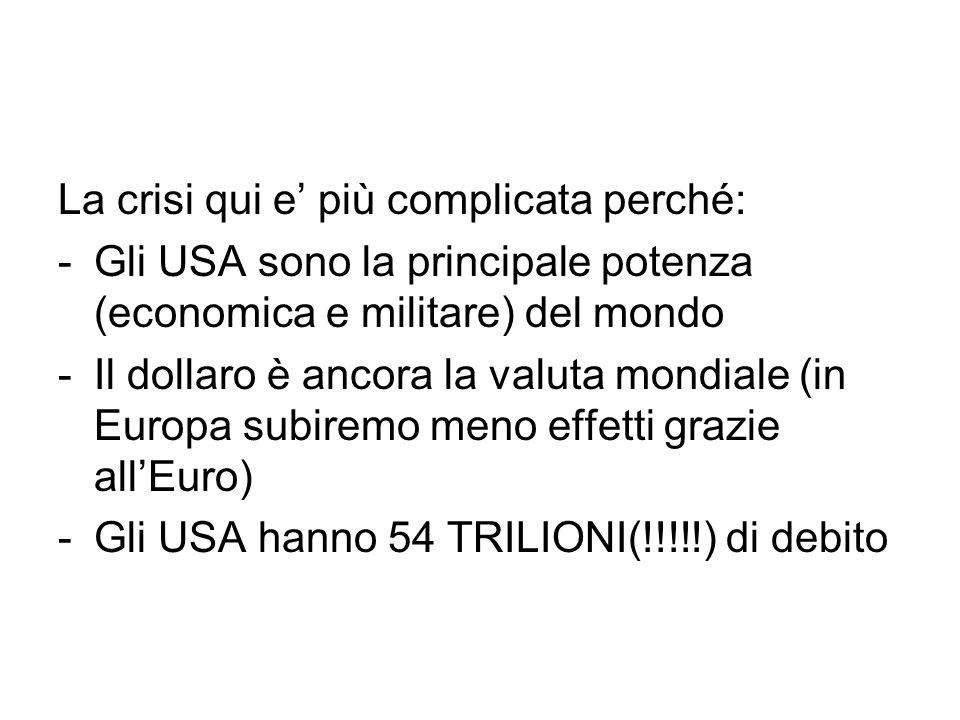La crisi qui e' più complicata perché: -Gli USA sono la principale potenza (economica e militare) del mondo -Il dollaro è ancora la valuta mondiale (in Europa subiremo meno effetti grazie all'Euro) -Gli USA hanno 54 TRILIONI(!!!!!) di debito