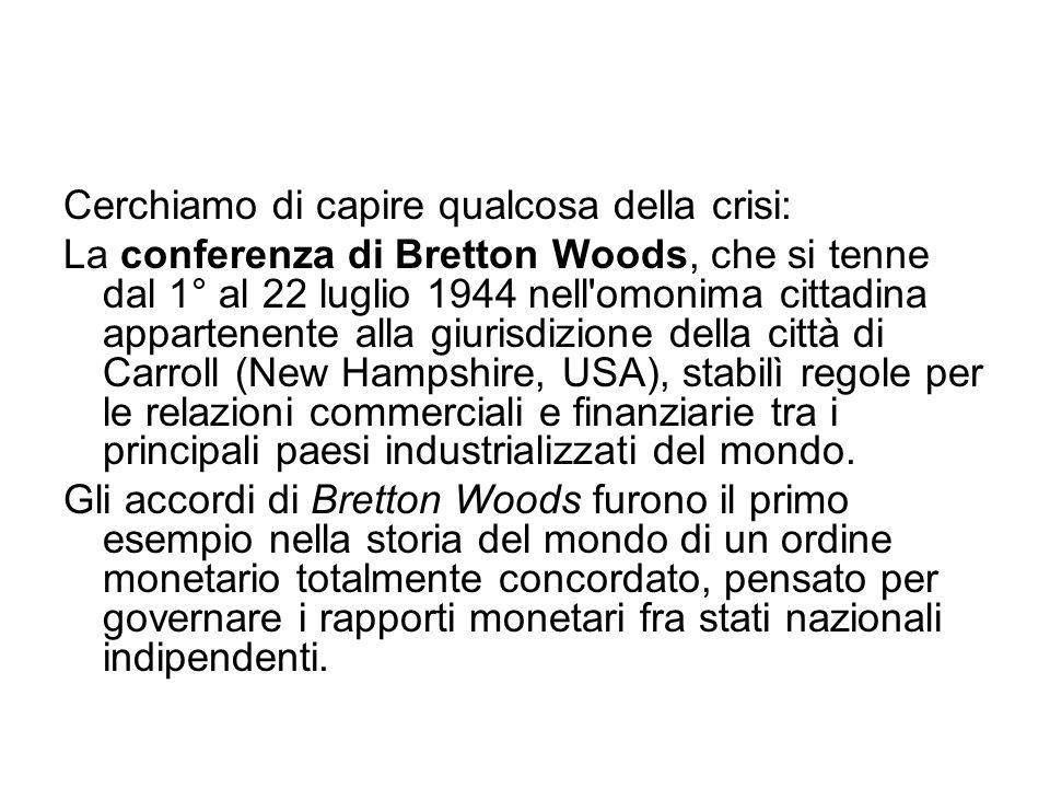 Cerchiamo di capire qualcosa della crisi: La conferenza di Bretton Woods, che si tenne dal 1° al 22 luglio 1944 nell omonima cittadina appartenente alla giurisdizione della città di Carroll (New Hampshire, USA), stabilì regole per le relazioni commerciali e finanziarie tra i principali paesi industrializzati del mondo.