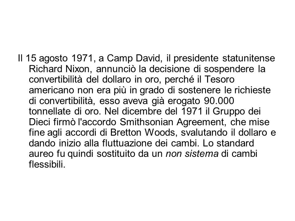Il 15 agosto 1971, a Camp David, il presidente statunitense Richard Nixon, annunciò la decisione di sospendere la convertibilità del dollaro in oro, perché il Tesoro americano non era più in grado di sostenere le richieste di convertibilità, esso aveva già erogato 90.000 tonnellate di oro.