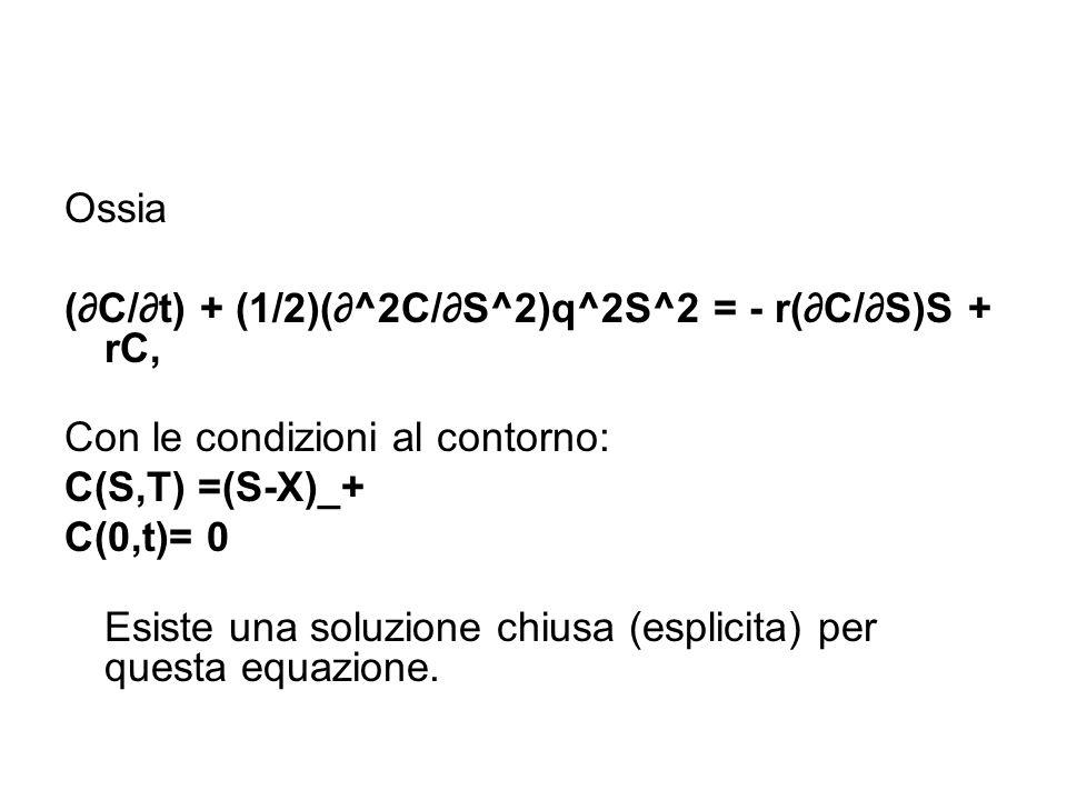 Ossia (∂C/∂t) + (1/2)(∂^2C/∂S^2)q^2S^2 = - r(∂C/∂S)S + rC, Con le condizioni al contorno: C(S,T) =(S-X)_+ C(0,t)= 0 Esiste una soluzione chiusa (esplicita) per questa equazione.