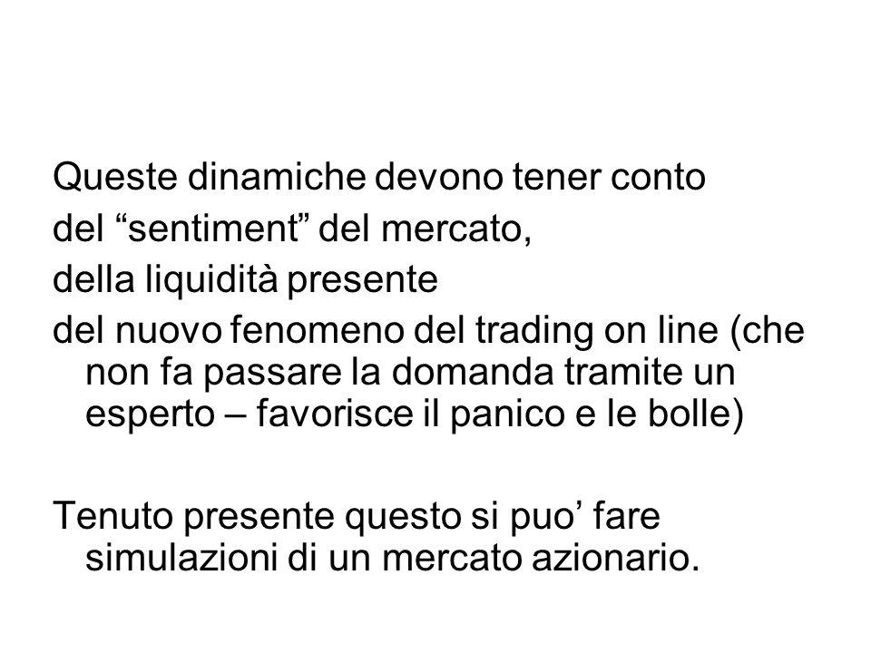 Queste dinamiche devono tener conto del sentiment del mercato, della liquidità presente del nuovo fenomeno del trading on line (che non fa passare la domanda tramite un esperto – favorisce il panico e le bolle) Tenuto presente questo si puo' fare simulazioni di un mercato azionario.