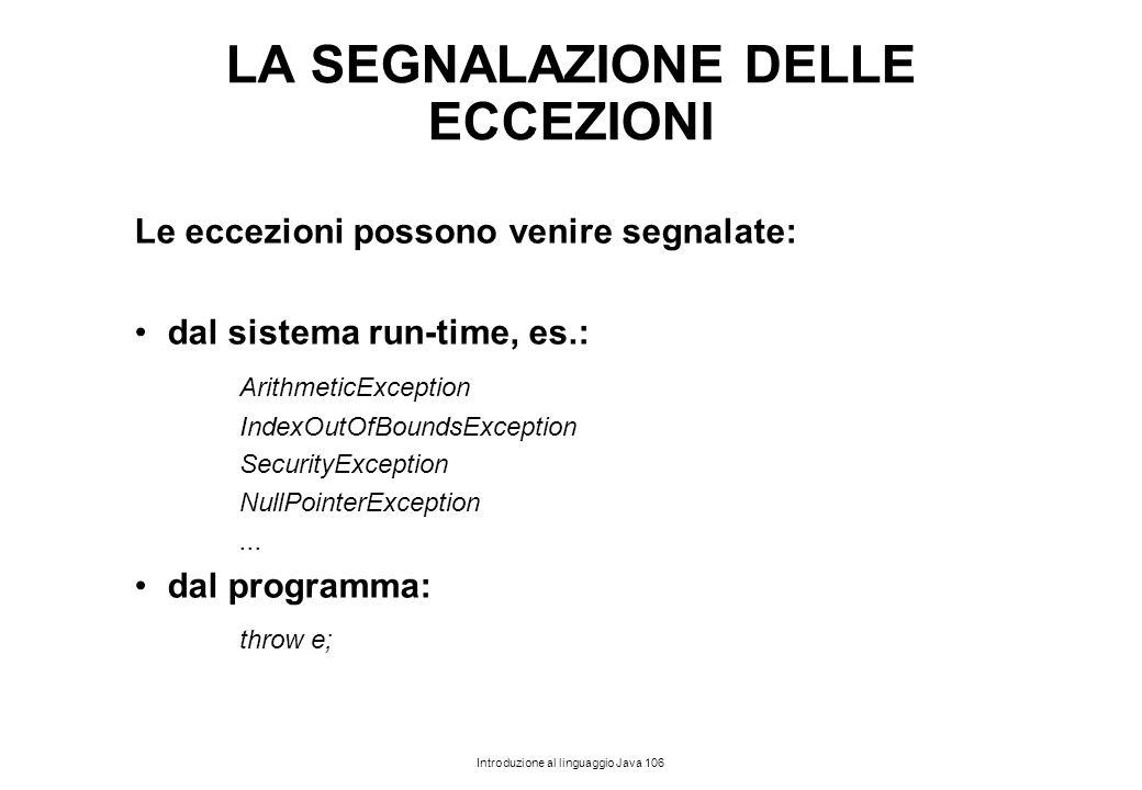 Introduzione al linguaggio Java 106 LA SEGNALAZIONE DELLE ECCEZIONI Le eccezioni possono venire segnalate: dal sistema run-time, es.: ArithmeticExcept