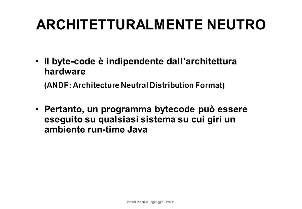 Introduzione al linguaggio Java 11 ARCHITETTURALMENTE NEUTRO Il byte-code è indipendente dall'architettura hardware (ANDF: Architecture Neutral Distri