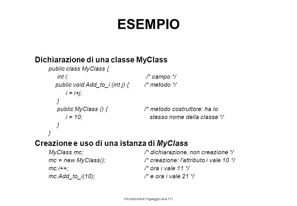 Introduzione al linguaggio Java 111 ESEMPIO Dichiarazione di una classe MyClass public class MyClass { int i; /* campo */ public void Add_to_i (int j)