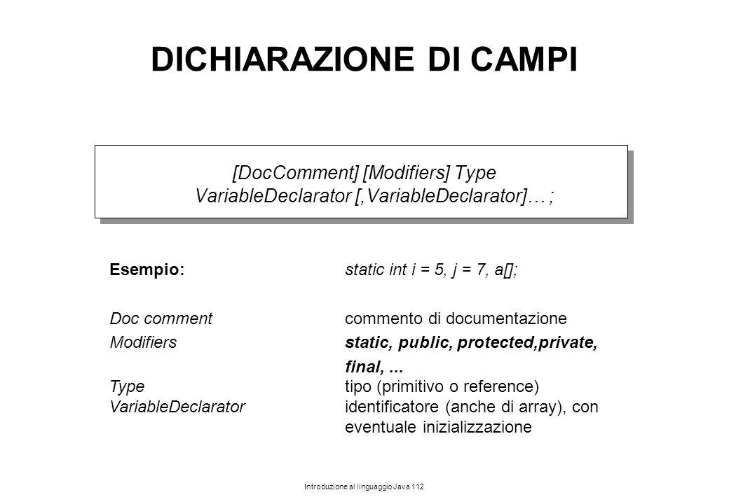 Introduzione al linguaggio Java 112 DICHIARAZIONE DI CAMPI [DocComment] [Modifiers] Type VariableDeclarator [,VariableDeclarator]… ; Esempio: static i