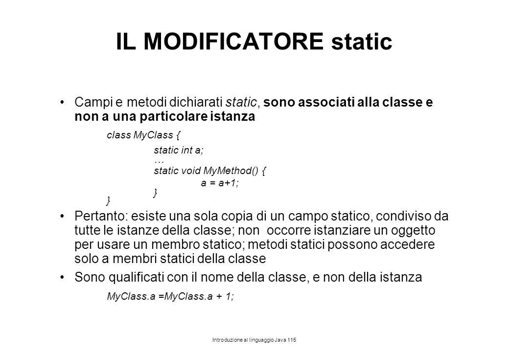 Introduzione al linguaggio Java 115 IL MODIFICATORE static Campi e metodi dichiarati static, sono associati alla classe e non a una particolare istanz