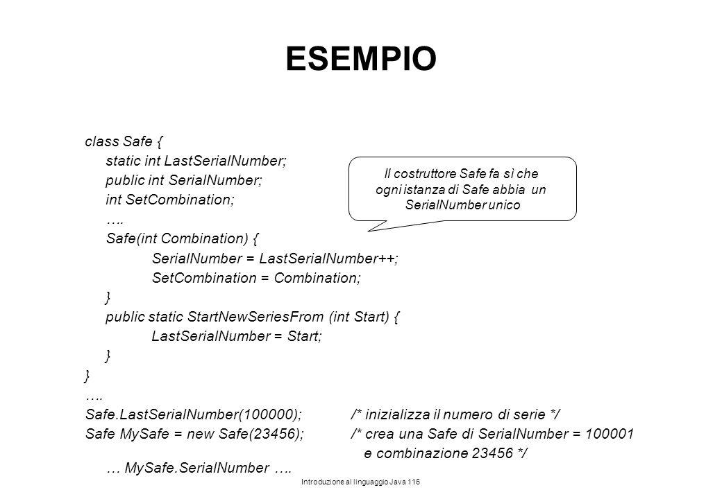Introduzione al linguaggio Java 116 ESEMPIO class Safe { static int LastSerialNumber; public int SerialNumber; int SetCombination; …. Safe(int Combina