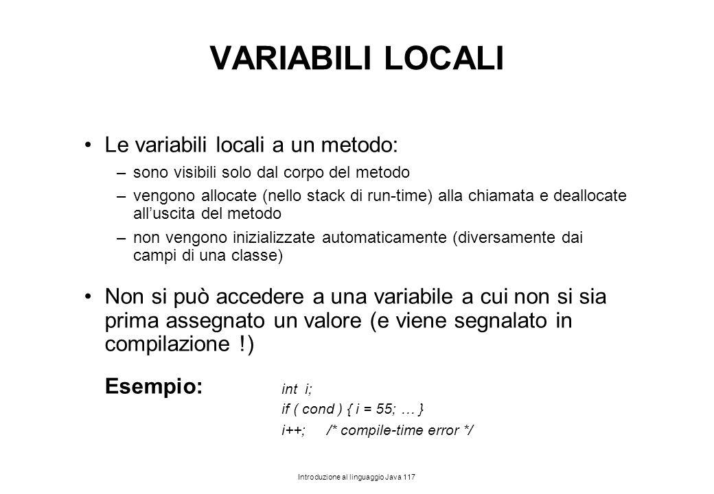 Introduzione al linguaggio Java 117 VARIABILI LOCALI Le variabili locali a un metodo: –sono visibili solo dal corpo del metodo –vengono allocate (nell