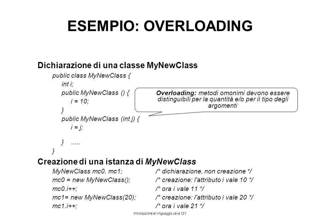 Introduzione al linguaggio Java 121 ESEMPIO: OVERLOADING Dichiarazione di una classe MyNewClass public class MyNewClass { int i; public MyNewClass ()