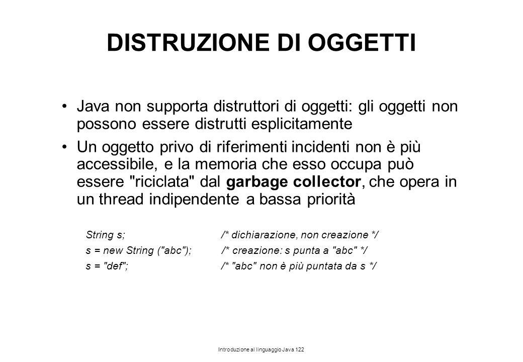 Introduzione al linguaggio Java 122 DISTRUZIONE DI OGGETTI Java non supporta distruttori di oggetti: gli oggetti non possono essere distrutti esplicit