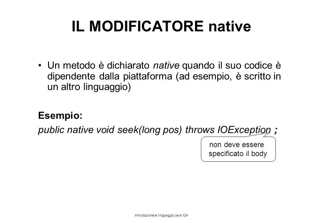 Introduzione al linguaggio Java 124 IL MODIFICATORE native Un metodo è dichiarato native quando il suo codice è dipendente dalla piattaforma (ad esemp