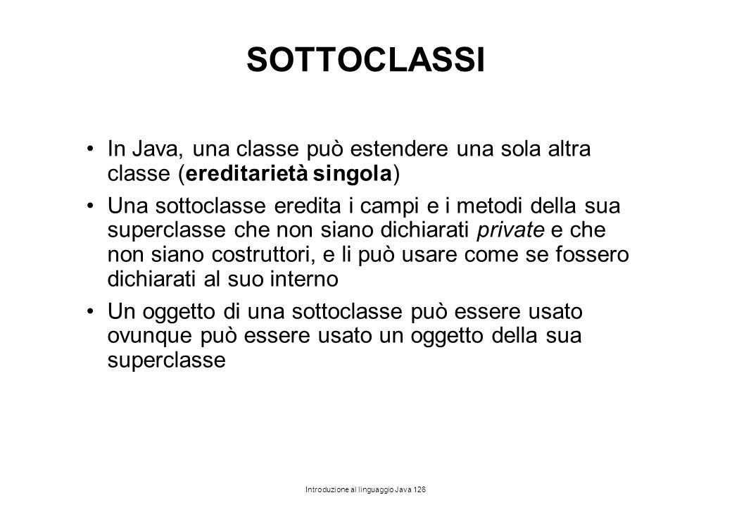 Introduzione al linguaggio Java 126 SOTTOCLASSI In Java, una classe può estendere una sola altra classe (ereditarietà singola) Una sottoclasse eredita