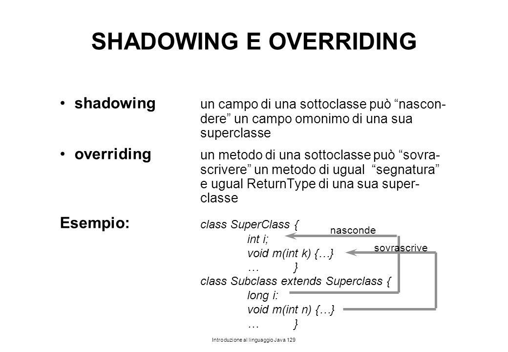 """Introduzione al linguaggio Java 129 SHADOWING E OVERRIDING shadowing un campo di una sottoclasse può """"nascon- dere"""" un campo omonimo di una sua superc"""