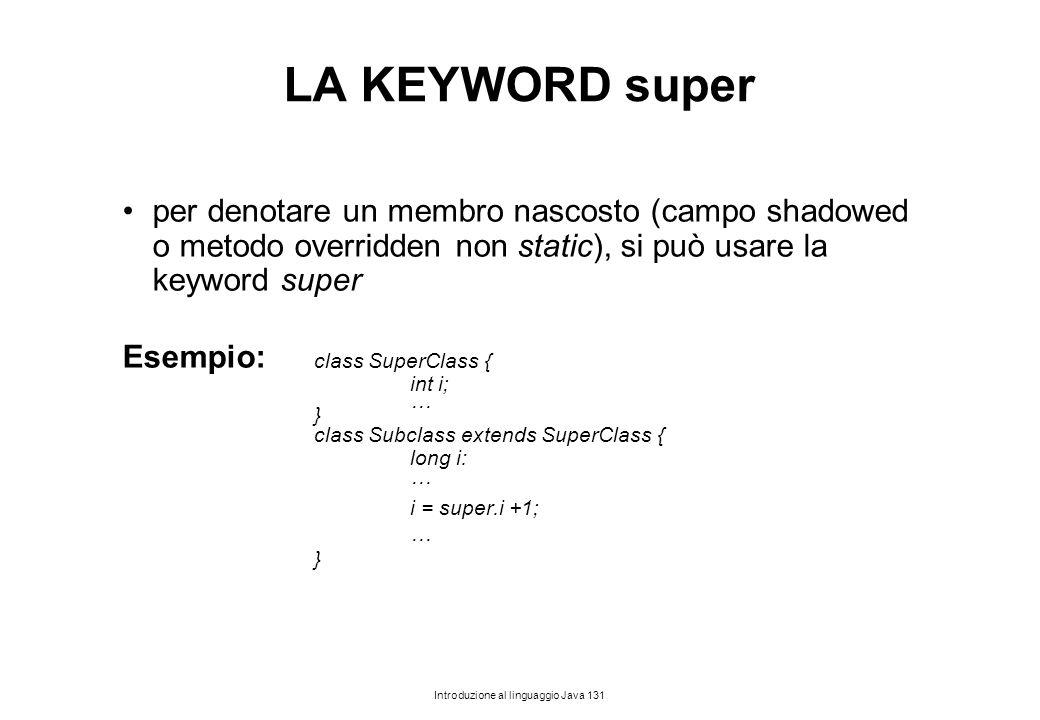 Introduzione al linguaggio Java 131 LA KEYWORD super per denotare un membro nascosto (campo shadowed o metodo overridden non static), si può usare la