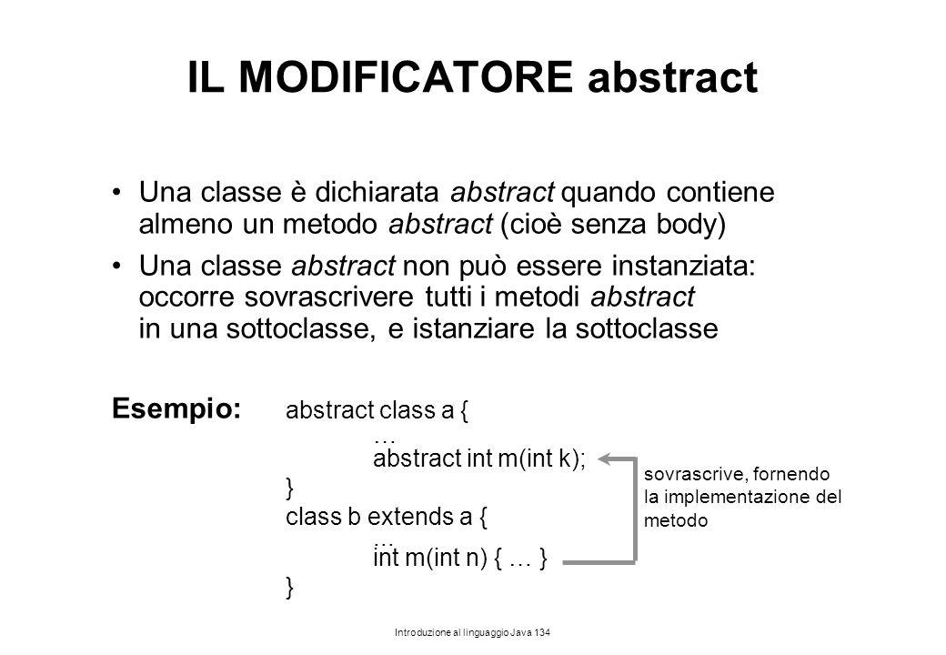 Introduzione al linguaggio Java 134 IL MODIFICATORE abstract Una classe è dichiarata abstract quando contiene almeno un metodo abstract (cioè senza bo