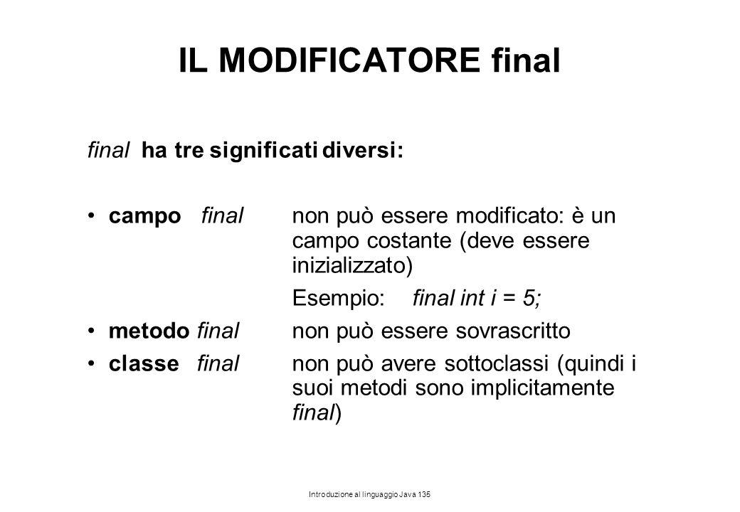 Introduzione al linguaggio Java 135 IL MODIFICATORE final final ha tre significati diversi: campo finalnon può essere modificato: è un campo costante