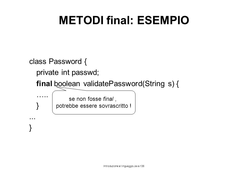 Introduzione al linguaggio Java 136 METODI final: ESEMPIO class Password { private int passwd; final boolean validatePassword(String s) { ….. }... } s