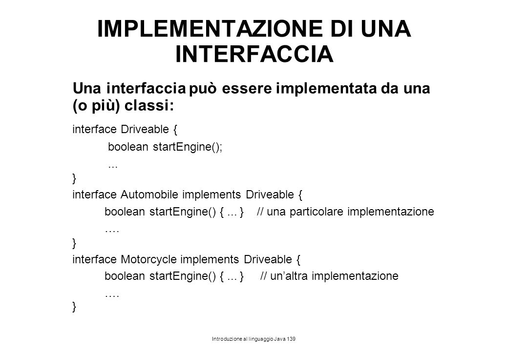 Introduzione al linguaggio Java 139 IMPLEMENTAZIONE DI UNA INTERFACCIA Una interfaccia può essere implementata da una (o più) classi: interface Drivea