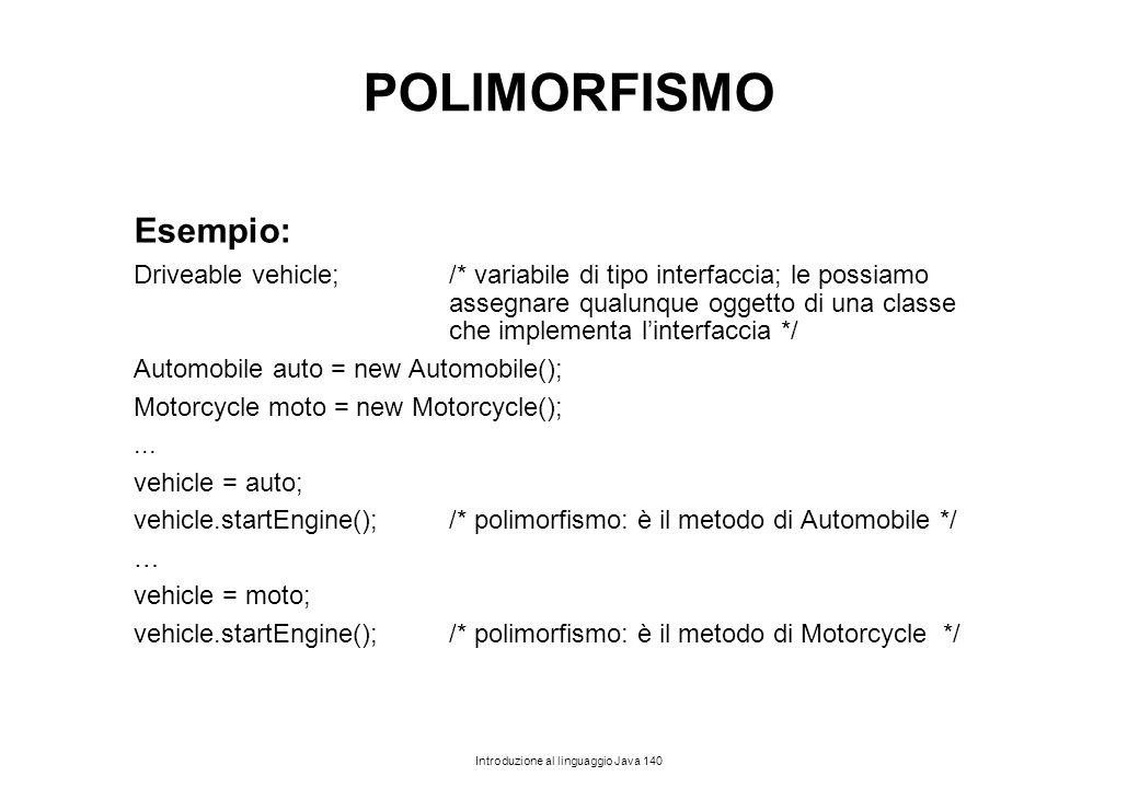 Introduzione al linguaggio Java 140 POLIMORFISMO Esempio: Driveable vehicle; /* variabile di tipo interfaccia; le possiamo assegnare qualunque oggetto