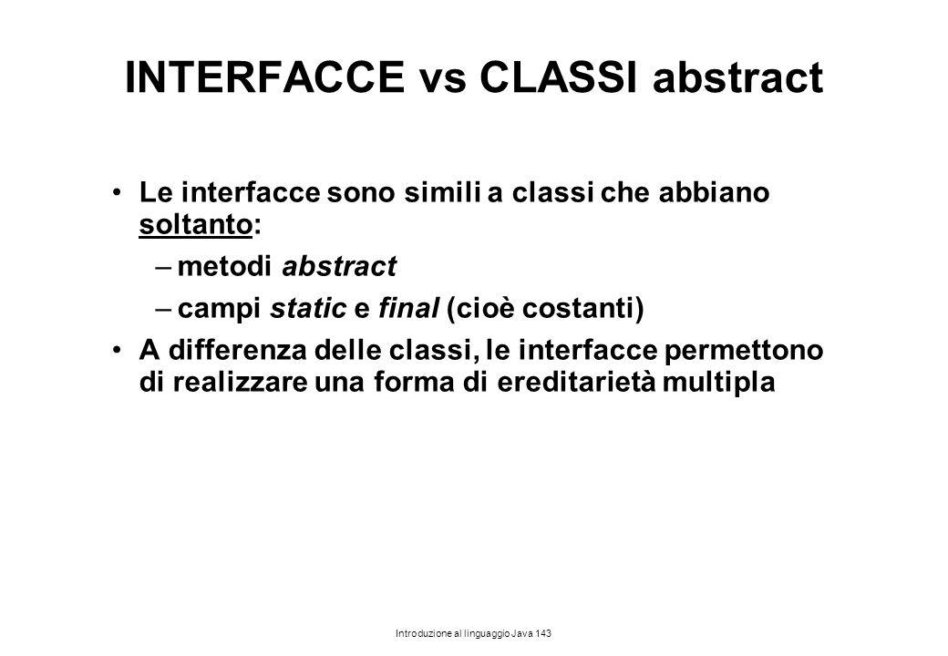 Introduzione al linguaggio Java 143 INTERFACCE vs CLASSI abstract Le interfacce sono simili a classi che abbiano soltanto: –metodi abstract –campi sta