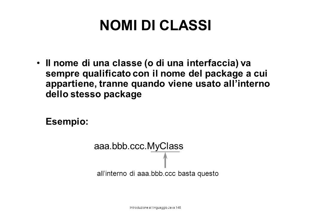 Introduzione al linguaggio Java 146 NOMI DI CLASSI Il nome di una classe (o di una interfaccia) va sempre qualificato con il nome del package a cui ap