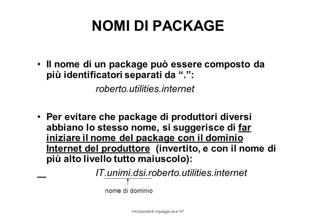 """Introduzione al linguaggio Java 147 NOMI DI PACKAGE Il nome di un package può essere composto da più identificatori separati da """"."""": roberto.utilities"""