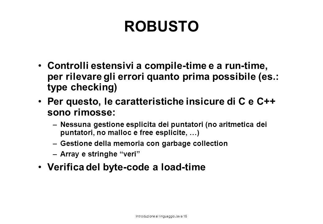 Introduzione al linguaggio Java 15 ROBUSTO Controlli estensivi a compile-time e a run-time, per rilevare gli errori quanto prima possibile (es.: type