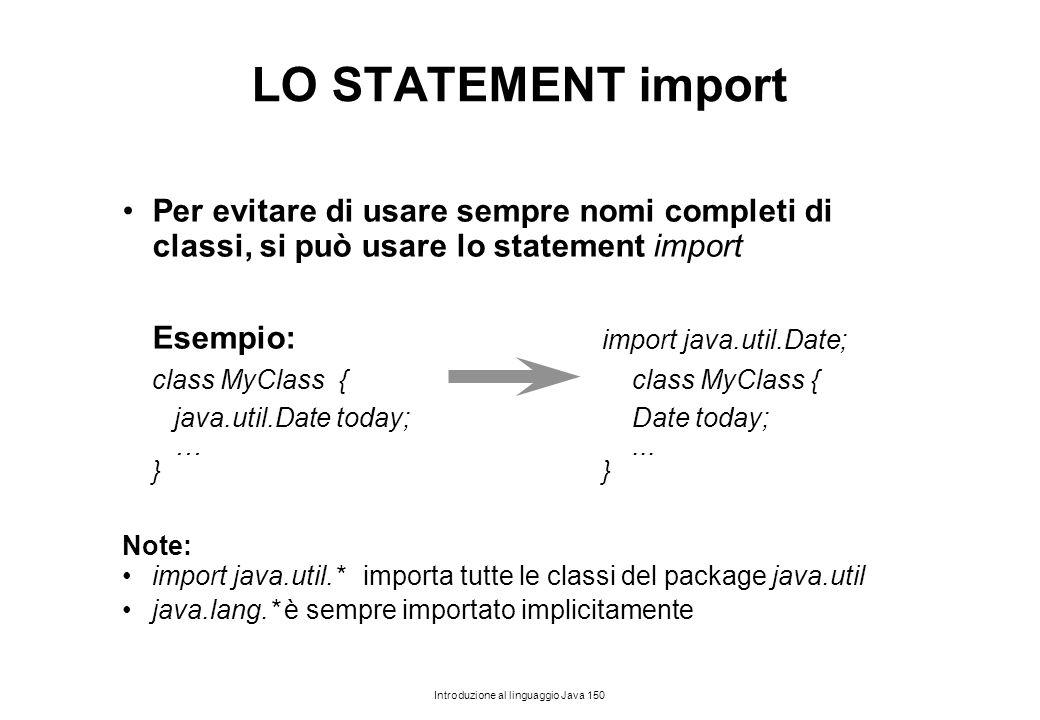 Introduzione al linguaggio Java 150 LO STATEMENT import Per evitare di usare sempre nomi completi di classi, si può usare lo statement import Esempio: