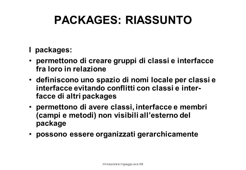 Introduzione al linguaggio Java 158 PACKAGES: RIASSUNTO I packages: permettono di creare gruppi di classi e interfacce fra loro in relazione definisco