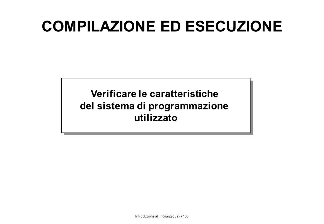 Introduzione al linguaggio Java 166 COMPILAZIONE ED ESECUZIONE Verificare le caratteristiche del sistema di programmazione utilizzato