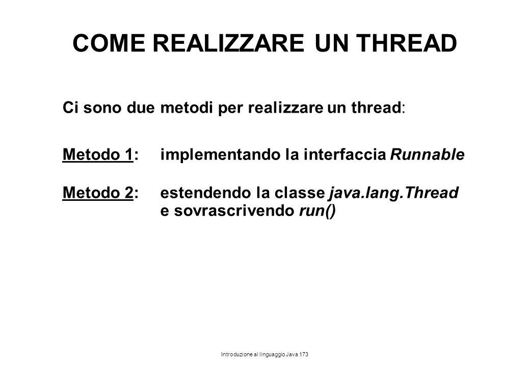 Introduzione al linguaggio Java 173 COME REALIZZARE UN THREAD Ci sono due metodi per realizzare un thread: Metodo 1: implementando la interfaccia Runn