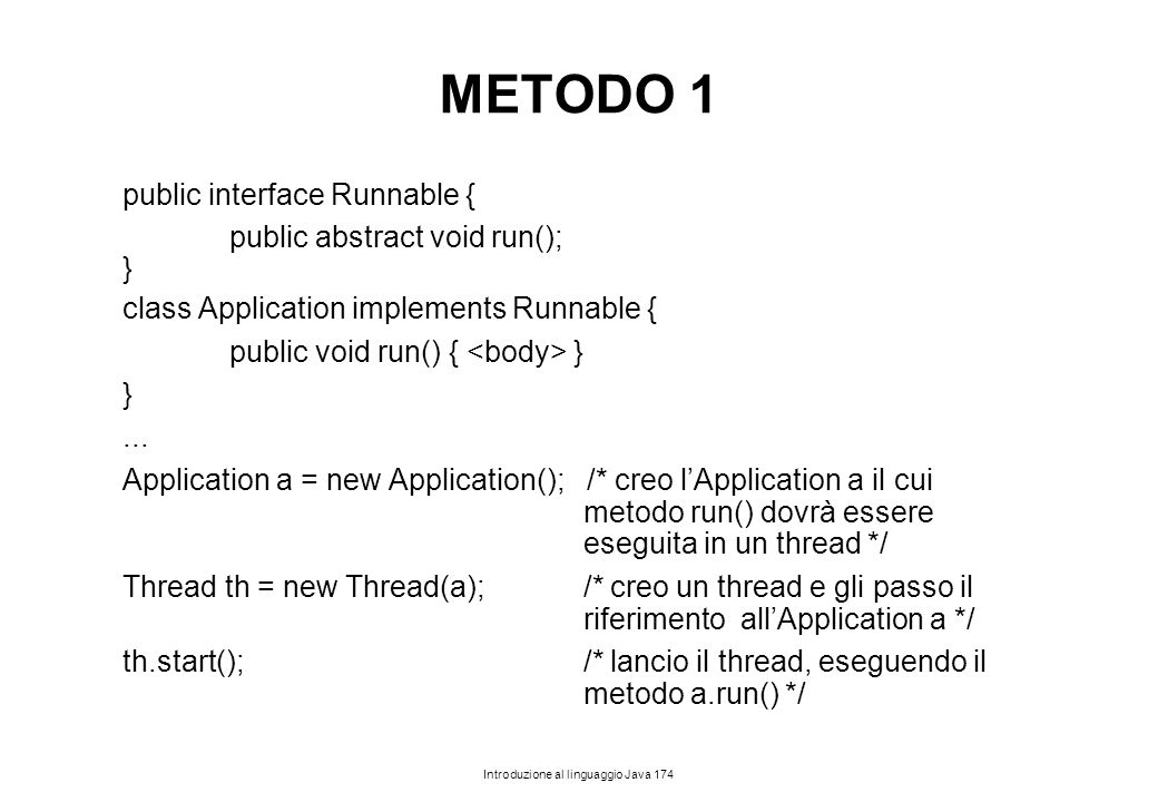 Introduzione al linguaggio Java 174 METODO 1 public interface Runnable { public abstract void run(); } class Application implements Runnable { public