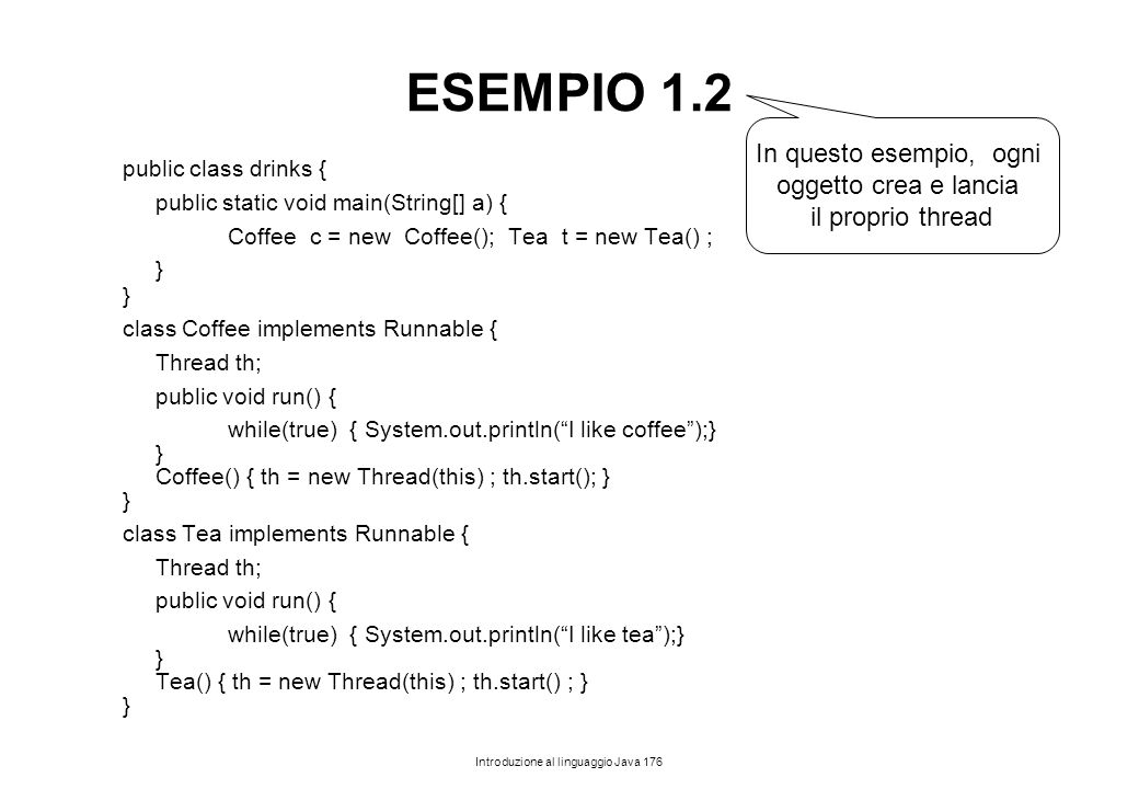 Introduzione al linguaggio Java 176 ESEMPIO 1.2 public class drinks { public static void main(String[] a) { Coffee c = new Coffee(); Tea t = new Tea()